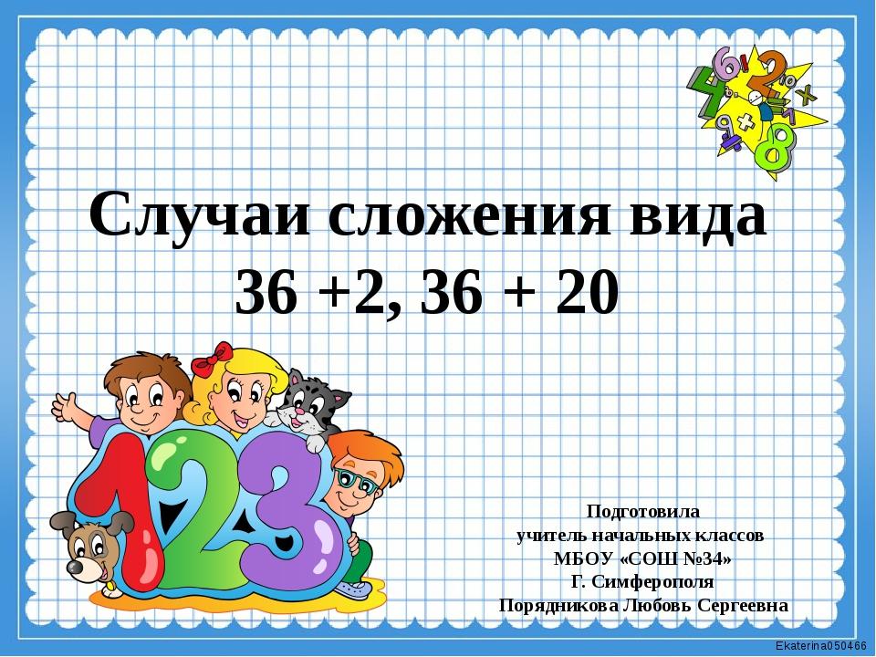 Случаи сложения вида 36 +2, 36 + 20 Подготовила учитель начальных классов МБО...