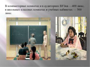 В компьютерных комнатах и в аудиториях ВУЗов —400 люкс, в школьных классных к