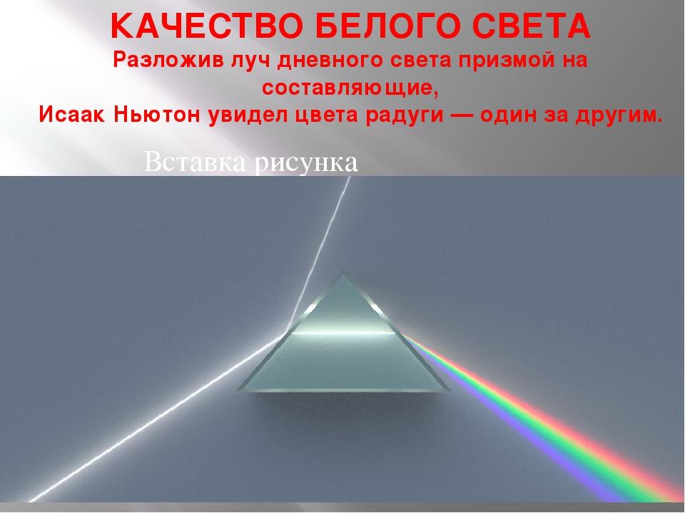 КАЧЕСТВО БЕЛОГО СВЕТА Разложив луч дневного света призмой на составляющие, Ис...