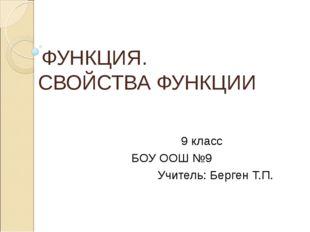 ФУНКЦИЯ. СВОЙСТВА ФУНКЦИИ 9 класс БОУ ООШ №9 Учитель: Берген Т.П.