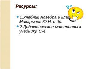 Ресурсы: 1.Учебник Алгебра.9 класс. Авт Макарычев Ю.Н. и др. 2.Дидактические