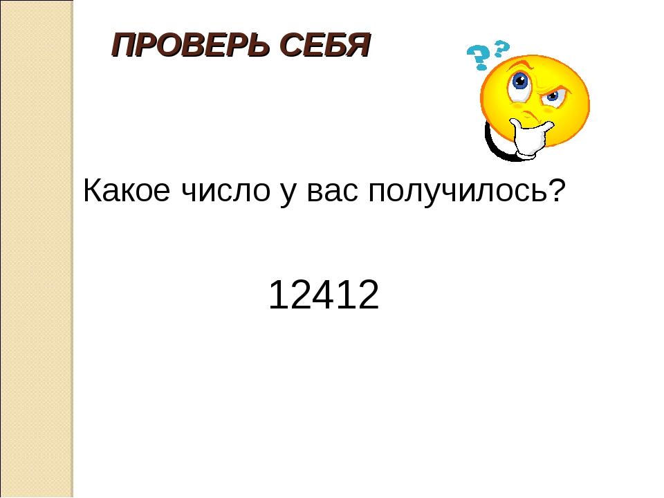 ПРОВЕРЬ СЕБЯ Какое число у вас получилось? 12412