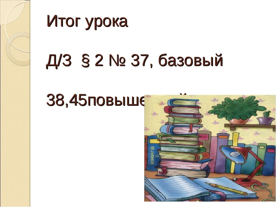 Итог урока Д/З § 2 № 37, базовый 38,45повышенный