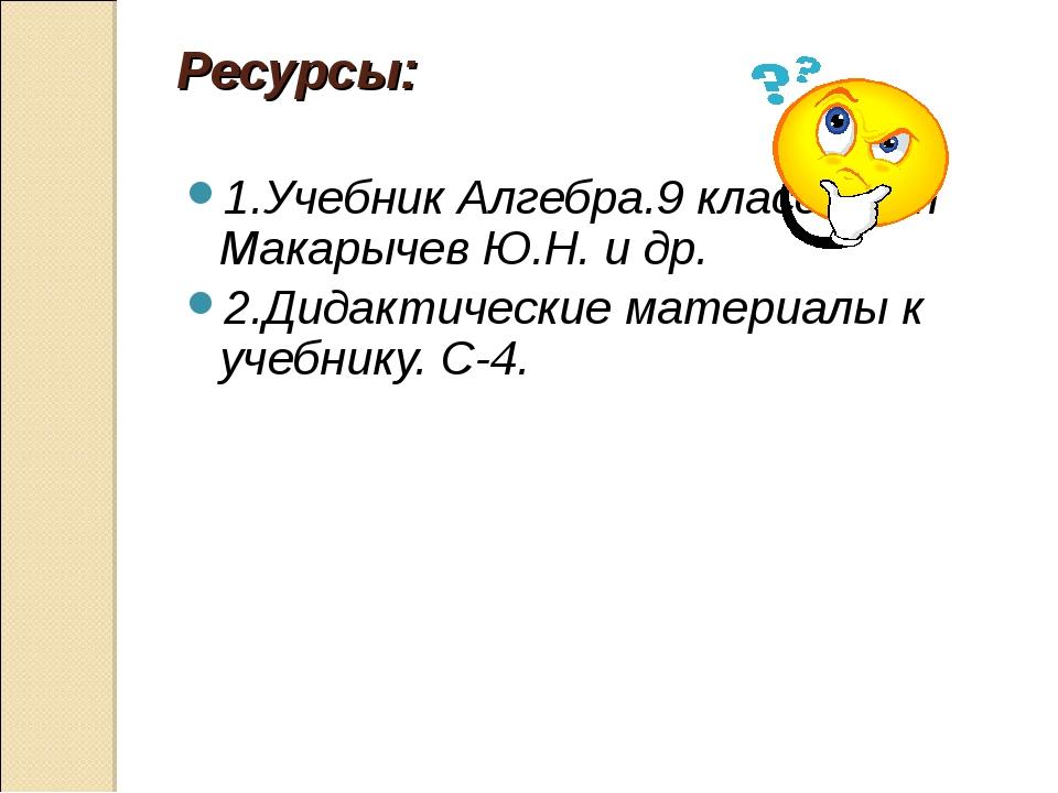Ресурсы: 1.Учебник Алгебра.9 класс. Авт Макарычев Ю.Н. и др. 2.Дидактические...