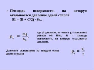 Площадь поверхности, на которую оказывается давление одной стопой S1 = (В + С