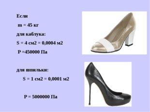 Если m = 45 кг для каблука: S = 4 см2 = 0,0004 м2 P =450000 Па для шпильки: S