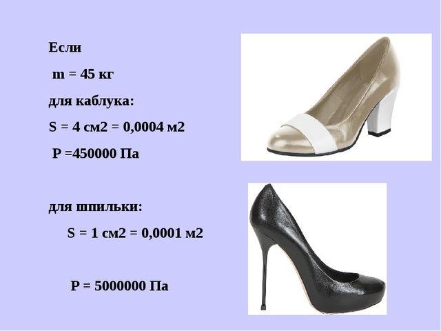 Если m = 45 кг для каблука: S = 4 см2 = 0,0004 м2 P =450000 Па для шпильки: S...