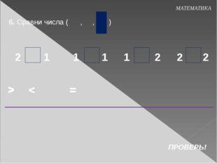 6. Сравни числа ( , , ) МАТЕМАТИКА > ПРОВЕРЬ! < 2 2 2 2 1 1 1 1 = > < = > < =