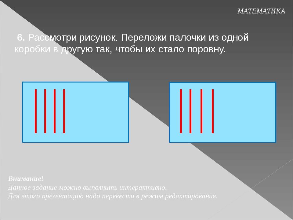 МАТЕМАТИКА 6. Рассмотри рисунок. Переложи палочки из одной коробки в другую...
