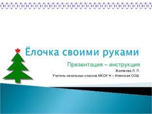 Презентация – инструкция Жилякова Л. П. Учитель начальных классов МКОУ Н – Ил