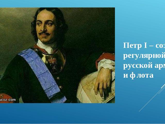 Петр I – создатель регулярной русской армии и флота