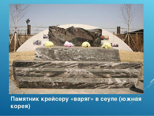 Памятник крейсеру «варяг» в сеуле (южная корея)