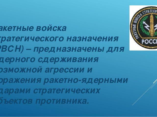 Ракетные войска стратегического назначения (РВСН) – предназначены для ядерног...