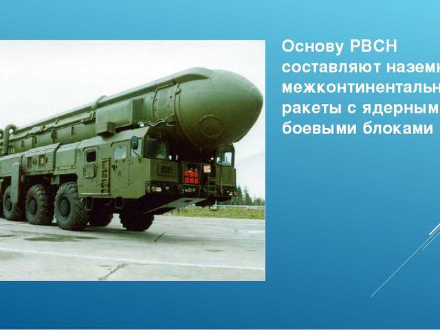 Основу РВСН составляют наземные межконтинентальные ракеты с ядерными боевыми...
