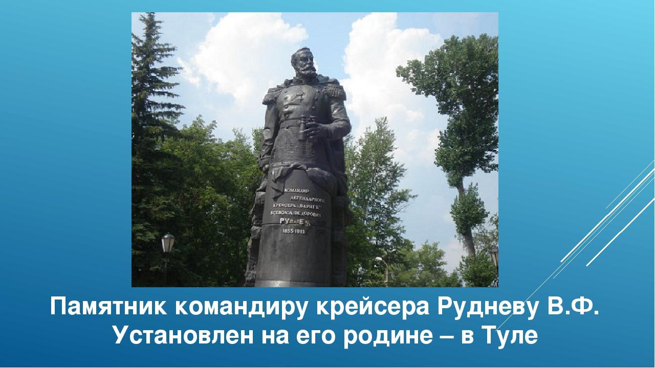 Памятник командиру крейсера Рудневу В.Ф. Установлен на его родине – в Туле