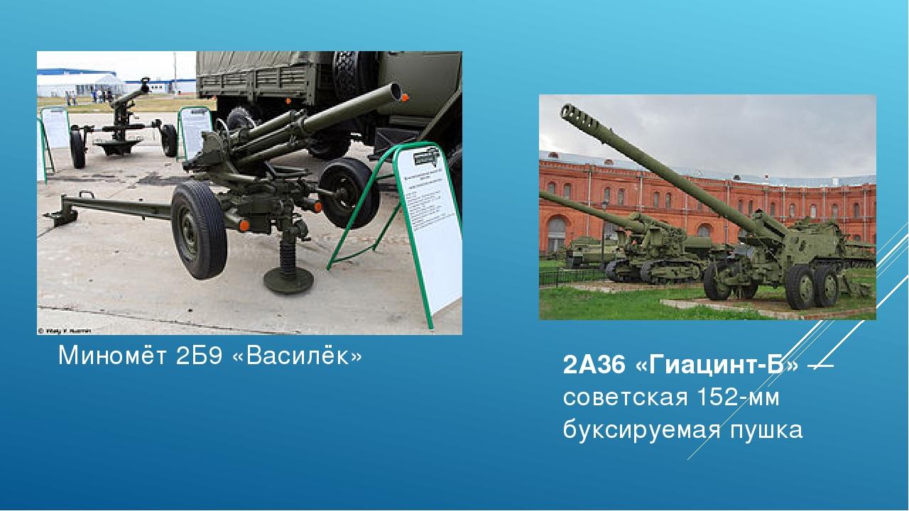 Миномёт 2Б9 «Василёк» 2А36 «Гиацинт-Б»—советская152-мм буксируемая пушка