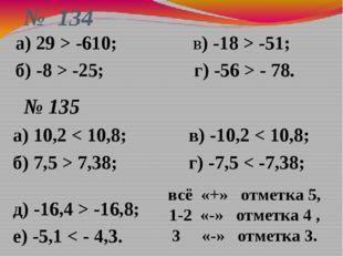 № 134 а) 10,2 < 10,8; в) -10,2 < 10,8; б) 7,5 > 7,38; г) -7,5 < -7,38; д) -16