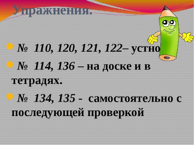 Упражнения. № 110, 120, 121, 122– устно № 114, 136 – на доске и в тетрадях. №...