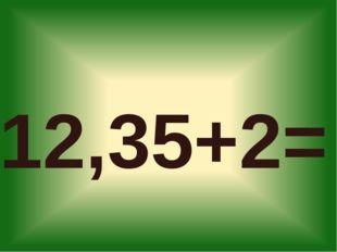 12,35+2=