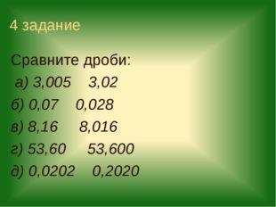4 задание Сравните дроби: а) 3,005 3,02 б) 0,07 0,028 в) 8,16 8,016 г) 53,60