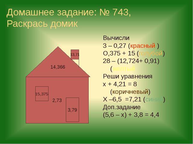 Домашнее задание: № 743, Раскрась домик Вычисли 3 – 0,27 (красный ) О,375 + 1...