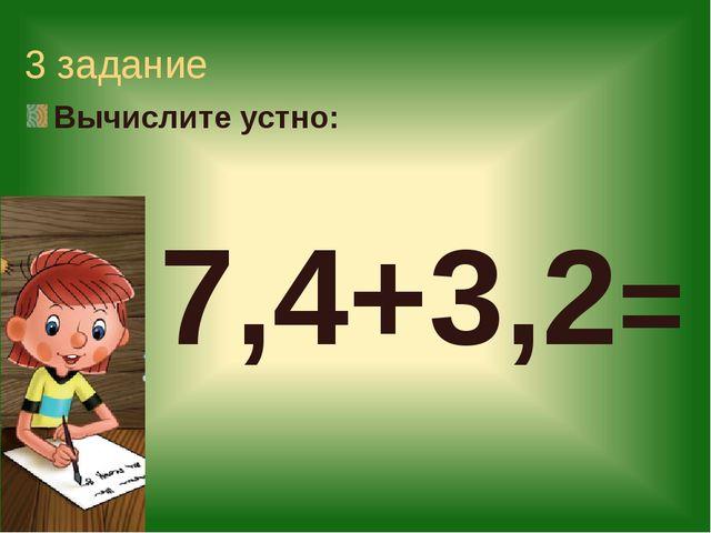 3 задание Вычислите устно: 7,4+3,2=