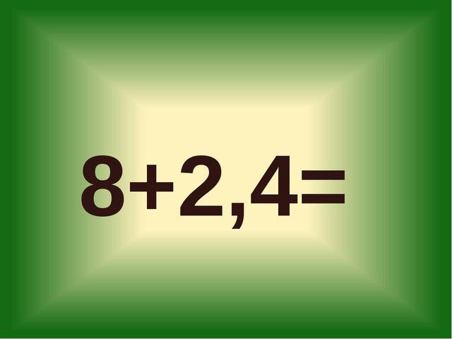 8+2,4=