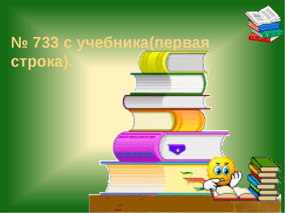 № 733 с учебника(первая строка).