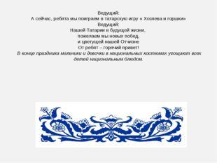 Ведущий: А сейчас, ребята мы поиграем в татарскую игру « Хозяева и горшки» Ве