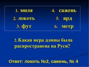 2. Какая мера длины была распространена на Руси? миля локоть фут сажень ярд