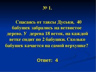 № 1. Спасаясь от таксы Дуськи, 40 бабушек забрались на ветвистое дерево. У де