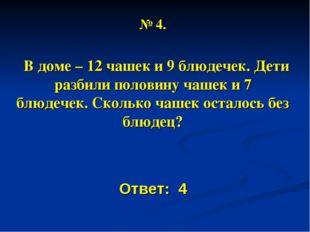 № 4. В доме – 12 чашек и 9 блюдечек. Дети разбили половину чашек и 7 блюдечек