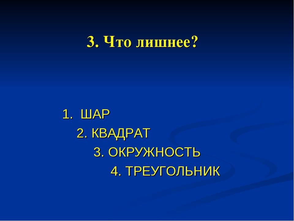 3. Что лишнее? 1. ШАР 2. КВАДРАТ 3. ОКРУЖНОСТЬ 4. ТРЕУГОЛЬНИК