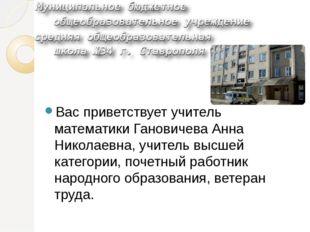 Вас приветствует учитель математики Гановичева Анна Николаевна, учитель высш