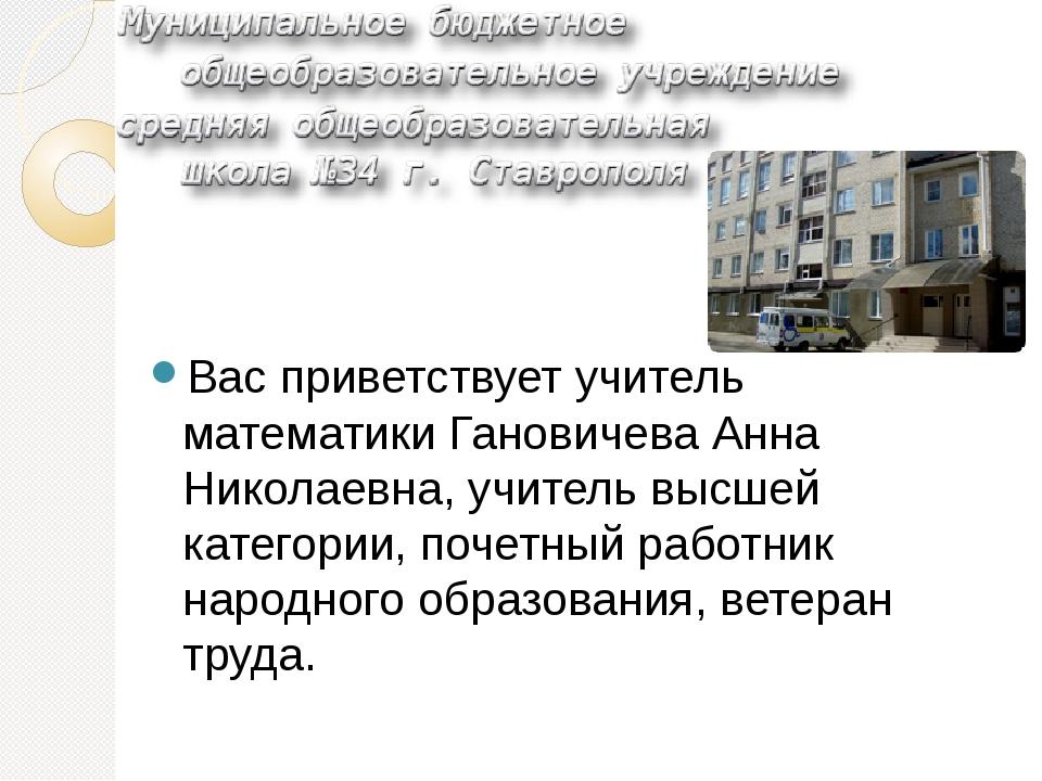 Вас приветствует учитель математики Гановичева Анна Николаевна, учитель высш...