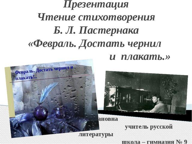 Презентация Чтение стихотворения Б. Л. Пастернака «Февраль. Достать чернил и...