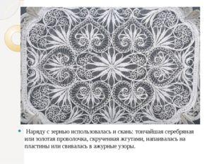 Наряду с зернью использовалась и скань: тончайшая серебряная или золотая про