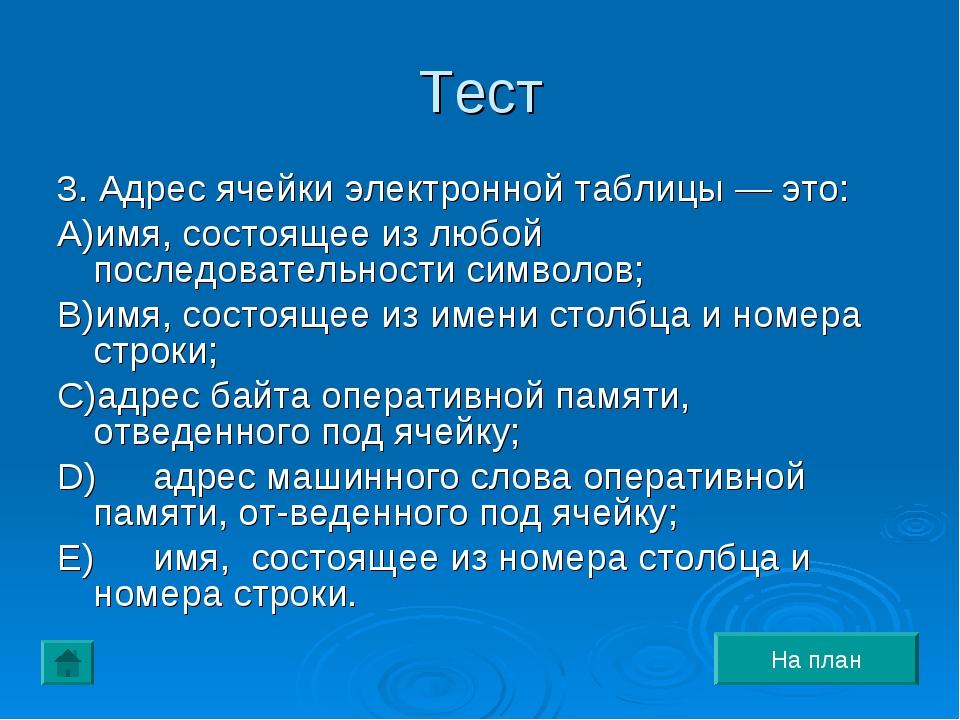 Тест 3. Адрес ячейки электронной таблицы — это: A)имя, состоящее из любой пос...