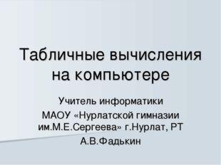 Табличные вычисления на компьютере Учитель информатики МАОУ «Нурлатской гимна