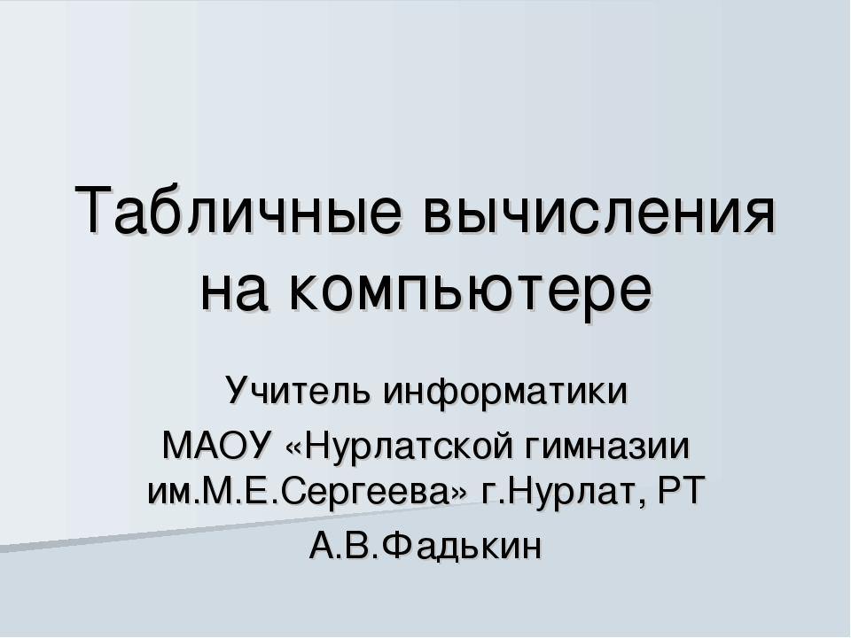 Табличные вычисления на компьютере Учитель информатики МАОУ «Нурлатской гимна...