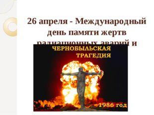 26 апреля - Международный день памяти жертв радиационных аварий и катастроф