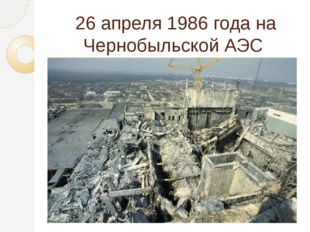 26 апреля 1986 годана Чернобыльской АЭС