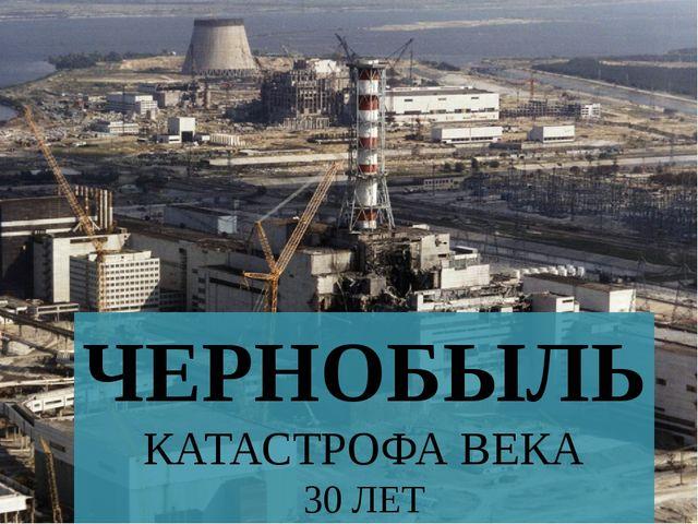 ЧЕРНОБЫЛЬ КАТАСТРОФА ВЕКА 30 ЛЕТ