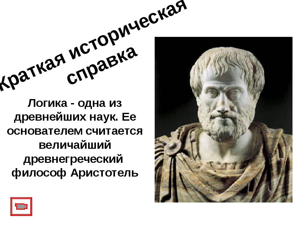 Краткая историческая справка Логика - одна из древнейших наук. Ее основателем...