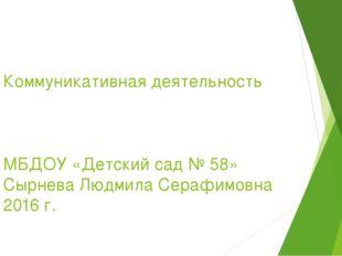 Коммуникативная деятельность МБДОУ «Детский сад № 58» Сырнева Людмила Серафим