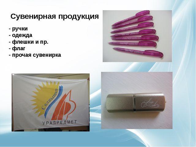 -ручки -одежда -флешки и пр. -флаг -прочая сувенирка Сувенирная продукция