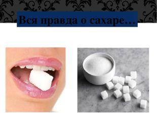 Вся правда о сахаре…