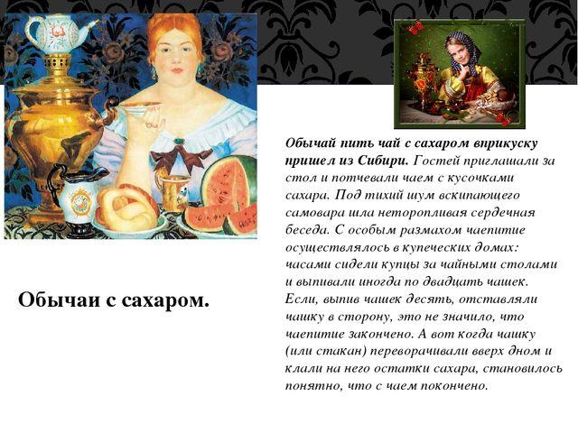 Обычаи с сахаром. Обычай пить чай с сахаром вприкуску пришел из Сибири. Госте...