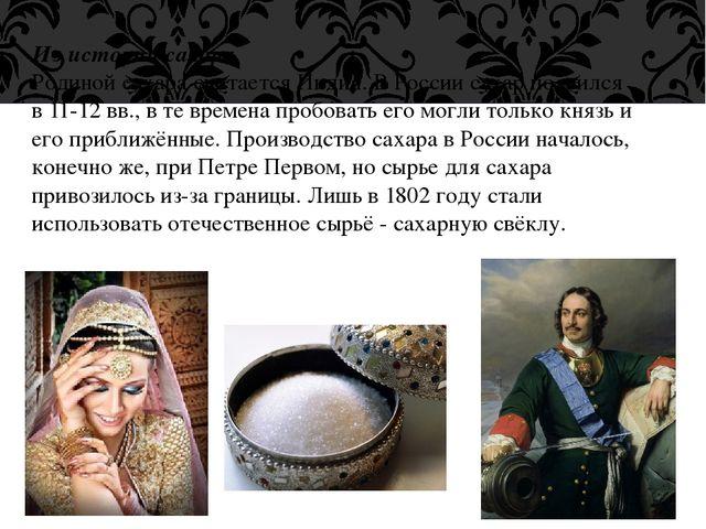 Из истории сахара. Родинойсахара считается Индия. В России сахар появился в...