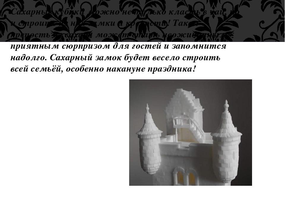 Сахарные кубики можно не только класть в чай, но и строить из них замки и кре...